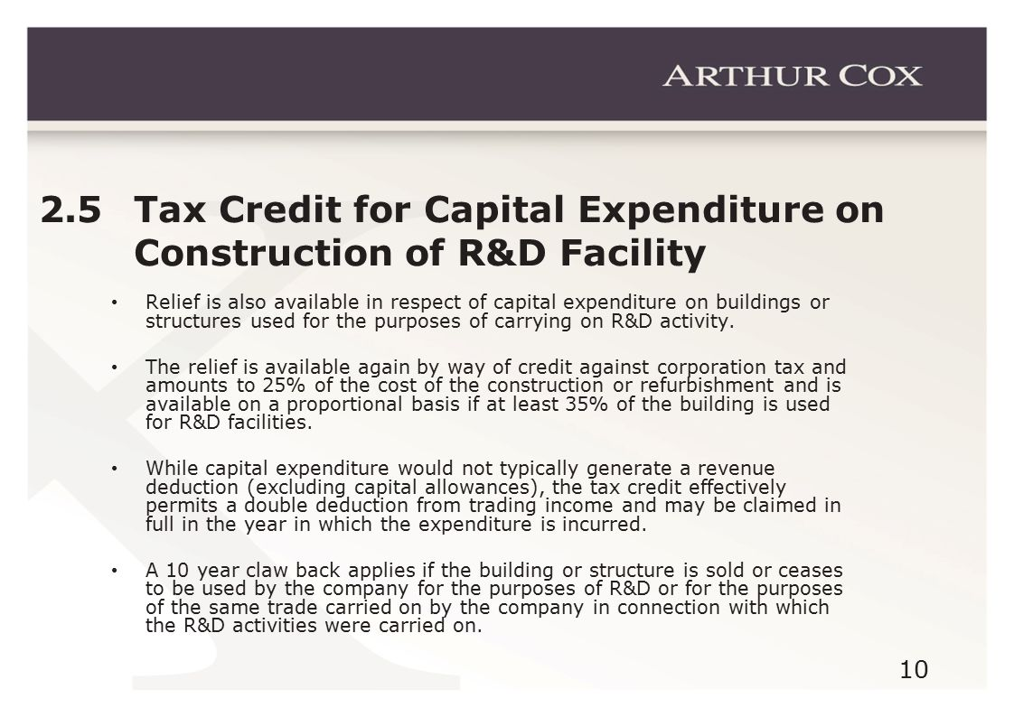 10 2.5 Tax Credit for Capital Expenditure on Construction of R&D Facility Relief is also available in respect of capital expenditure on buildings or structures used for the purposes of carrying on R&D activity.