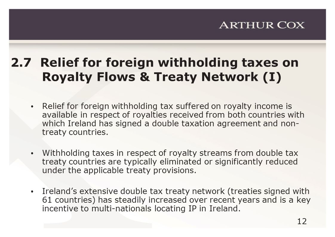 12 2.7 Relief for foreign withholding taxes on Royalty Flows & Treaty Network (I) Relief for foreign withholding tax suffered on royalty income is ava