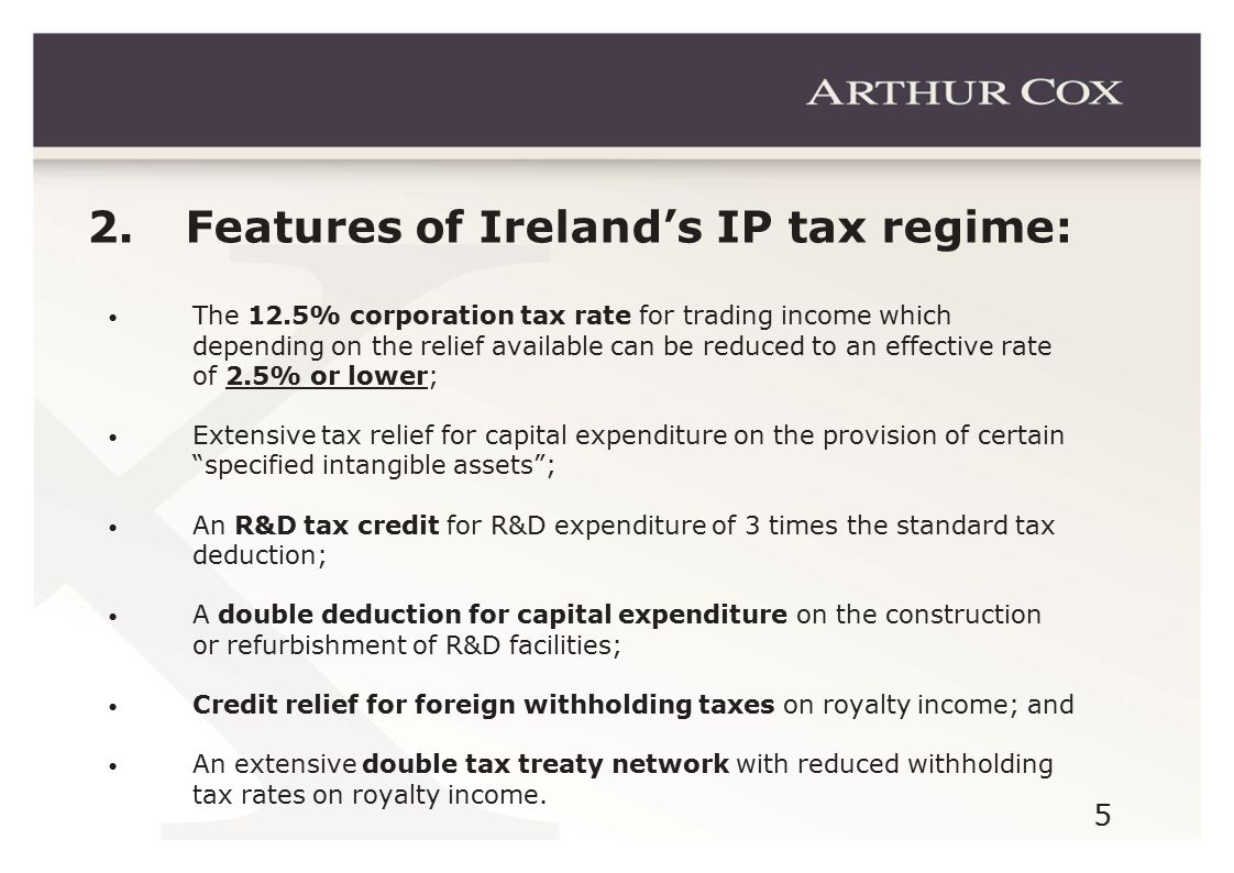 5 2. Features of Ireland's IP tax regime: The 12.5% corporation tax rate for trading income which depending on the relief available can be reduced to
