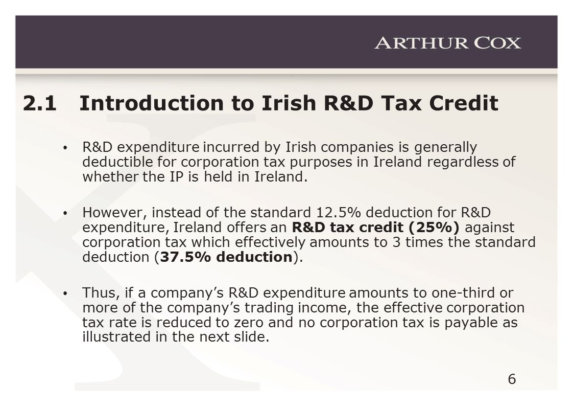 6 2.1 Introduction to Irish R&D Tax Credit R&D expenditure incurred by Irish companies is generally deductible for corporation tax purposes in Ireland regardless of whether the IP is held in Ireland.