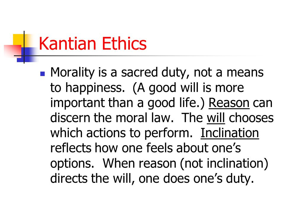 Kantian Ethics Morality is a sacred duty, not a means to happiness.