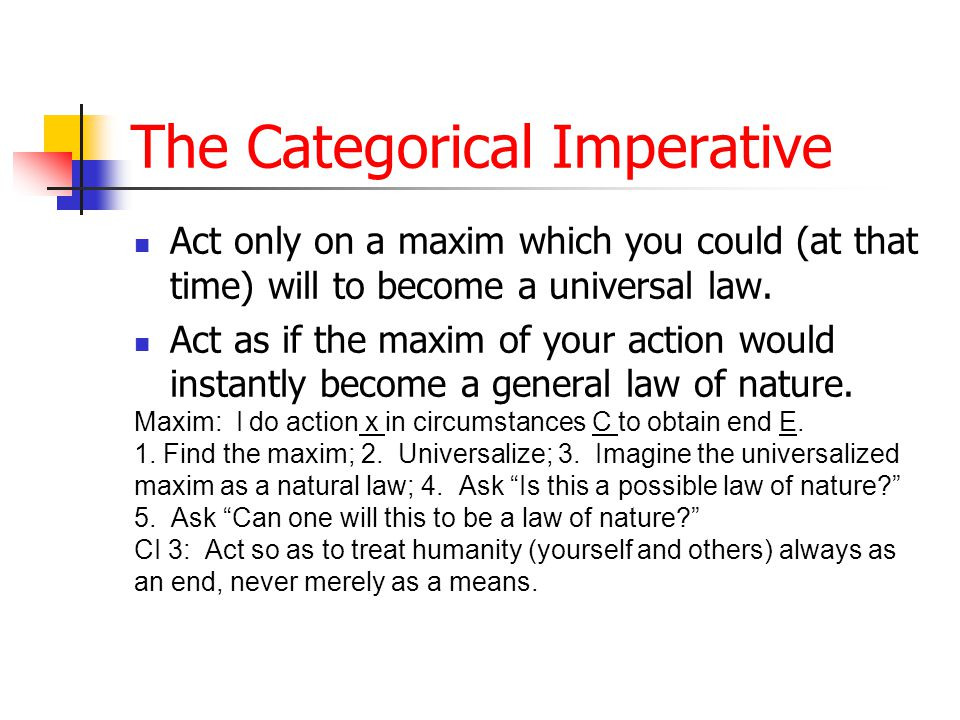 The Categorical Imperative Act only on a maxim which you could (at that time) will to become a universal law.