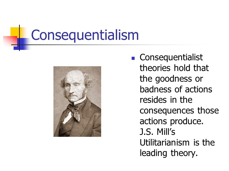 Consequentialism Consequentialist theories hold that the goodness or badness of actions resides in the consequences those actions produce.