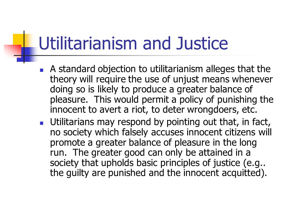 Utilitarianism and Justice A standard objection to utilitarianism alleges that the theory will require the use of unjust means whenever doing so is likely to produce a greater balance of pleasure.