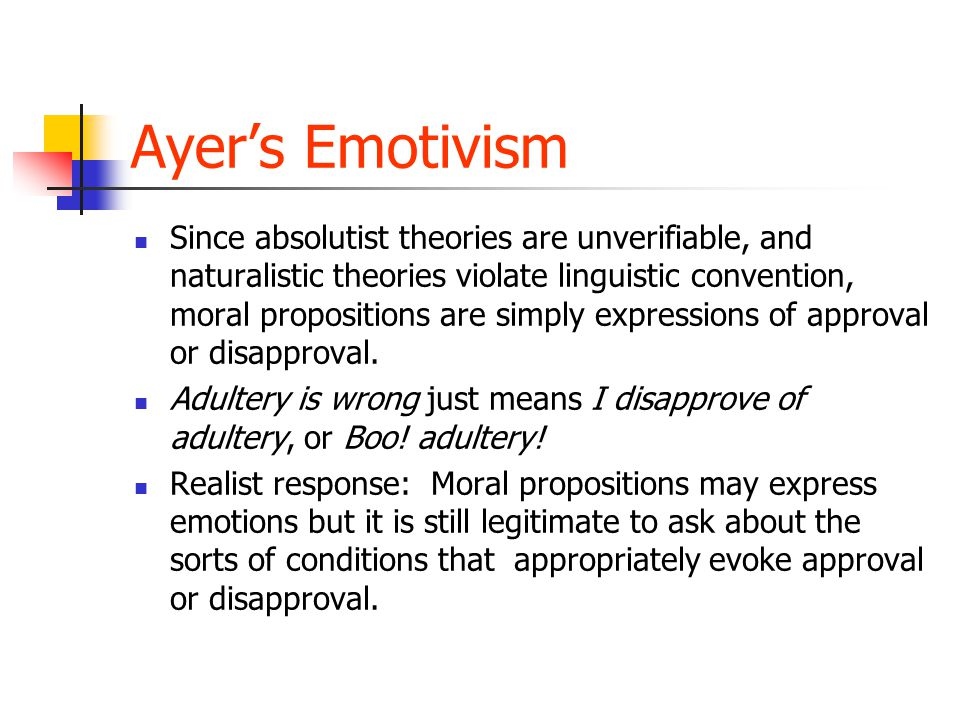 Ayer's Emotivism Since absolutist theories are unverifiable, and naturalistic theories violate linguistic convention, moral propositions are simply expressions of approval or disapproval.