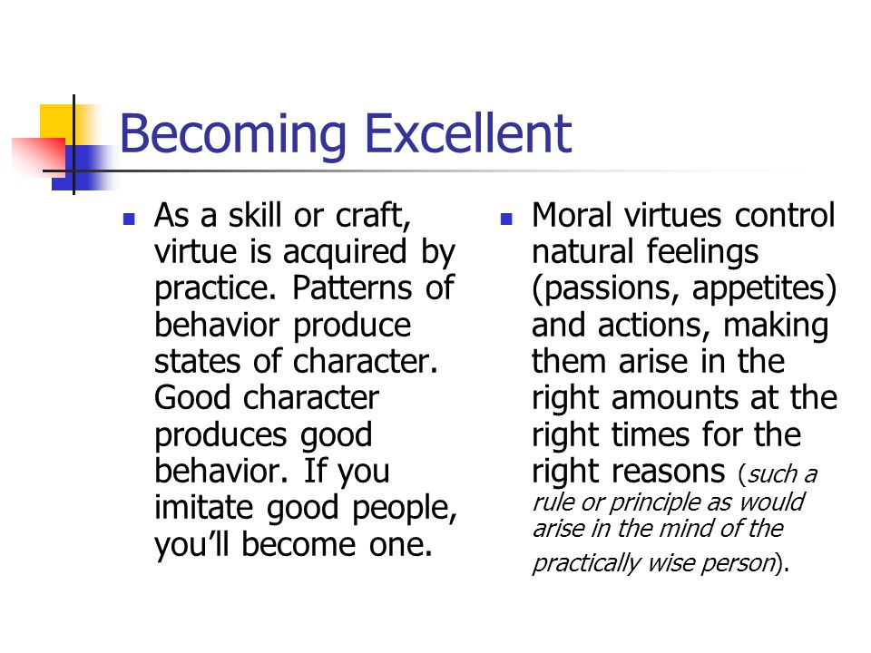 Becoming Excellent As a skill or craft, virtue is acquired by practice.