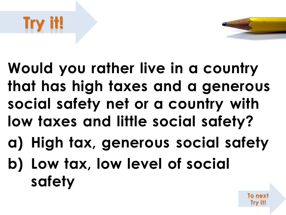 Would you rather live in a country that has high taxes and a generous social safety net or a country with low taxes and little social safety? a)High t