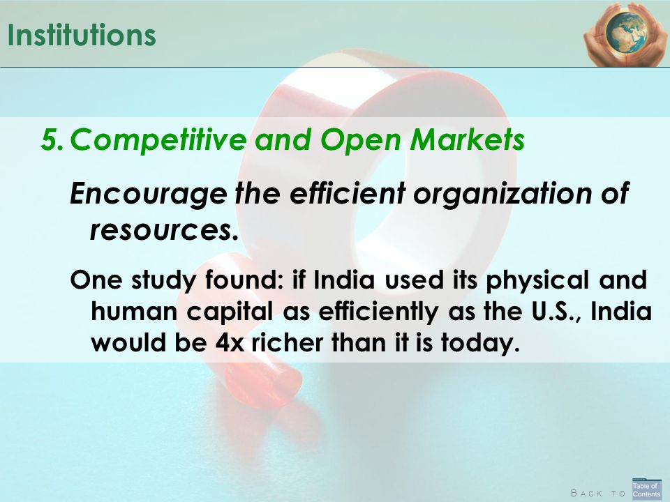 B ACK TO Institutions 5.Competitive and Open Markets Encourage the efficient organization of resources. One study found: if India used its physical an