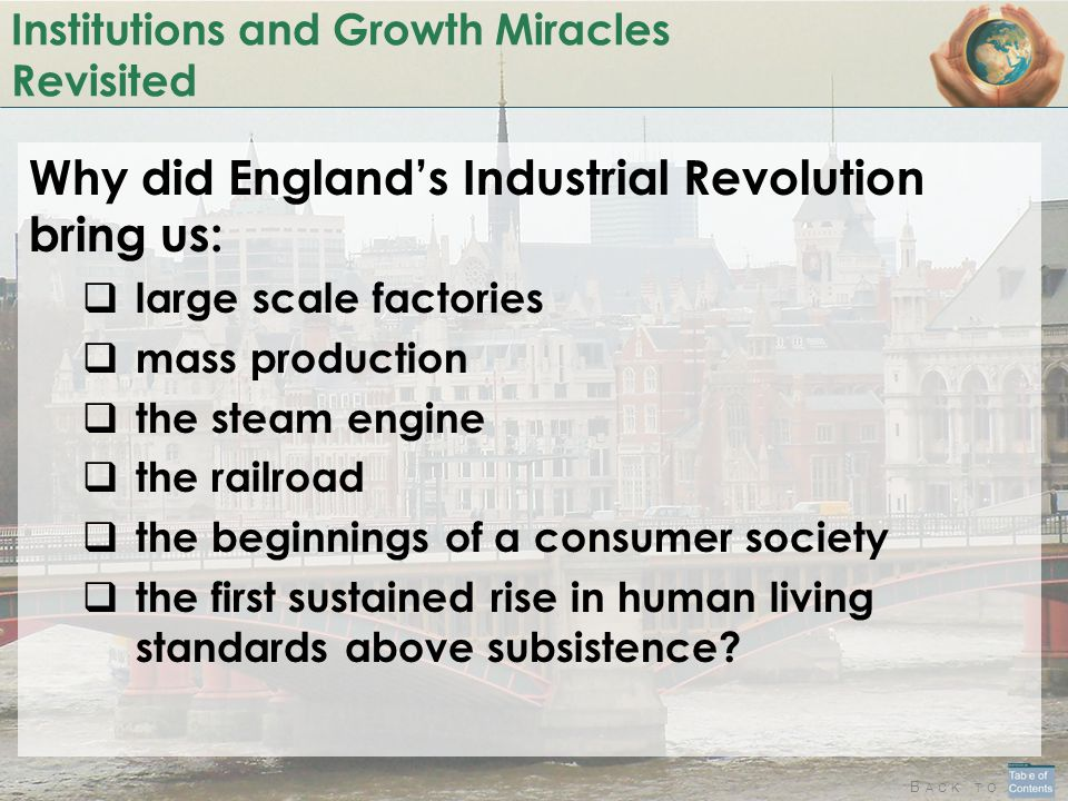 B ACK TO Institutions and Growth Miracles Revisited Why did England's Industrial Revolution bring us:  large scale factories  mass production  the