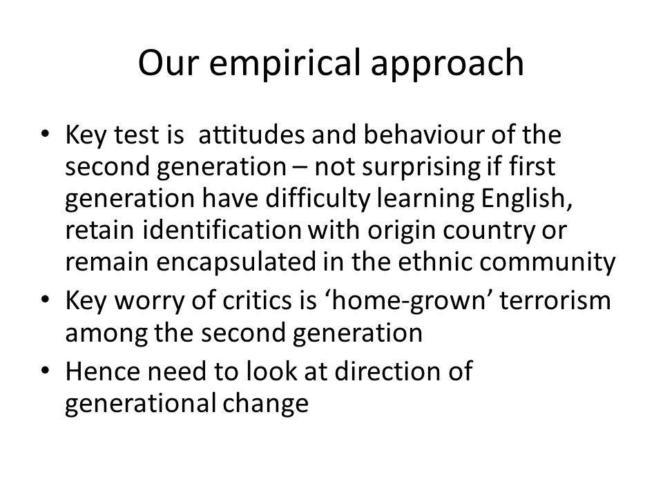 Our empirical approach Key test is attitudes and behaviour of the second generation – not surprising if first generation have difficulty learning English, retain identification with origin country or remain encapsulated in the ethnic community Key worry of critics is 'home-grown' terrorism among the second generation Hence need to look at direction of generational change