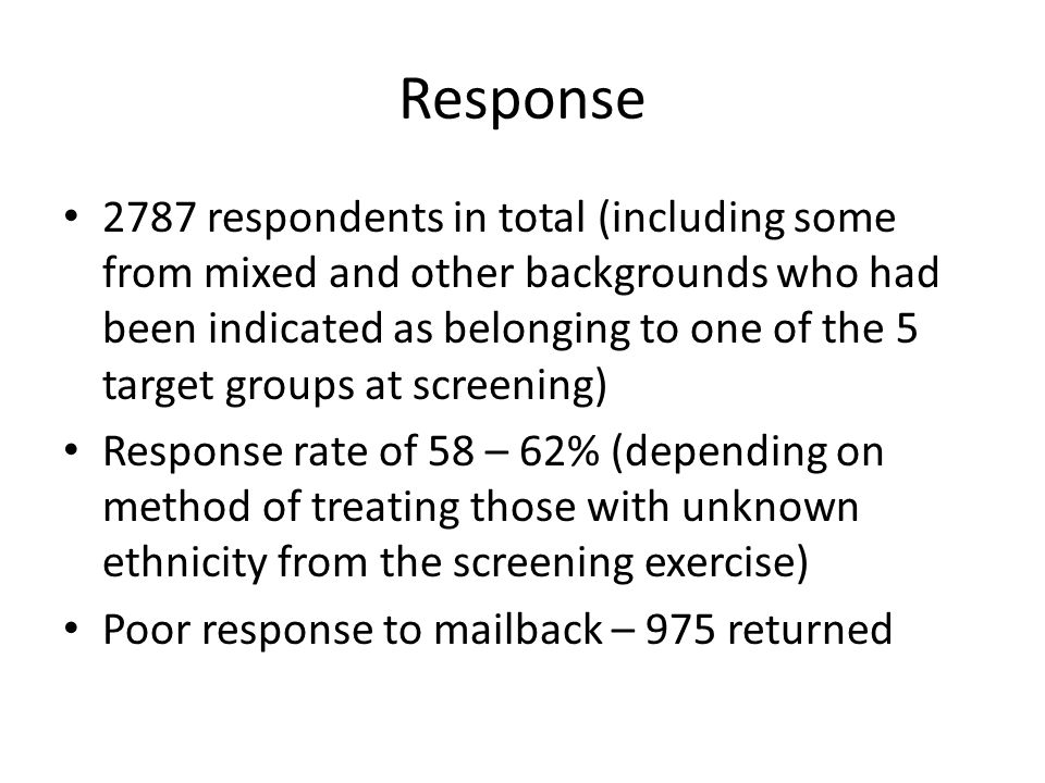 Response 2787 respondents in total (including some from mixed and other backgrounds who had been indicated as belonging to one of the 5 target groups at screening) Response rate of 58 – 62% (depending on method of treating those with unknown ethnicity from the screening exercise) Poor response to mailback – 975 returned