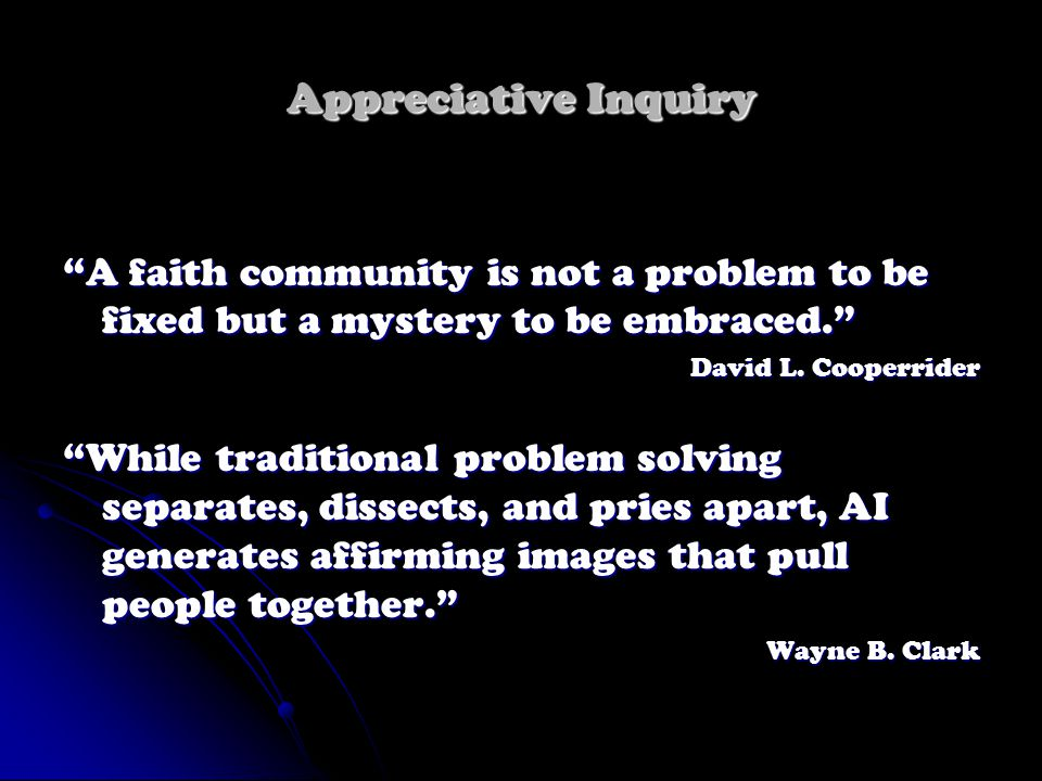 Appreciative Inquiry A faith community is not a problem to be fixed but a mystery to be embraced. David L.