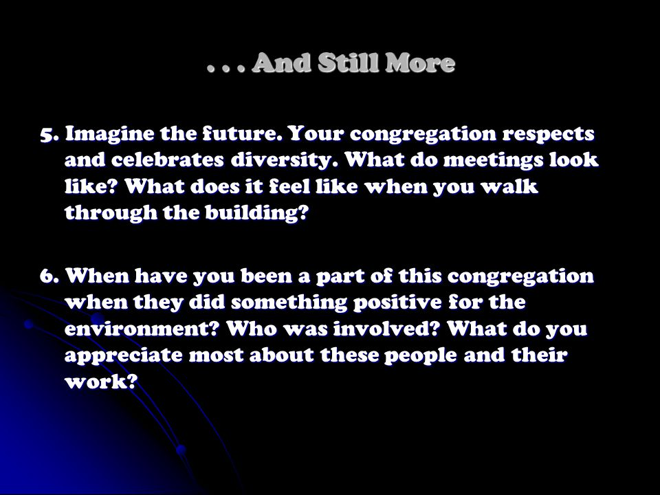 ... And Still More 5. Imagine the future. Your congregation respects and celebrates diversity. What do meetings look like? What does it feel like when