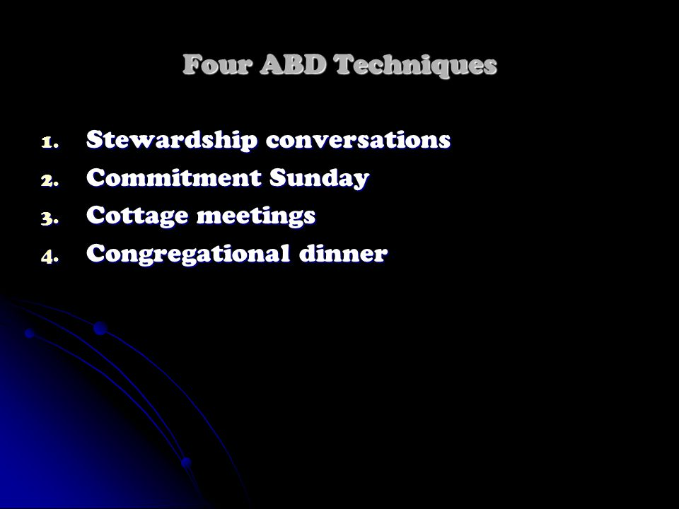 Four ABD Techniques 1. Stewardship conversations 2. Commitment Sunday 3. Cottage meetings 4. Congregational dinner