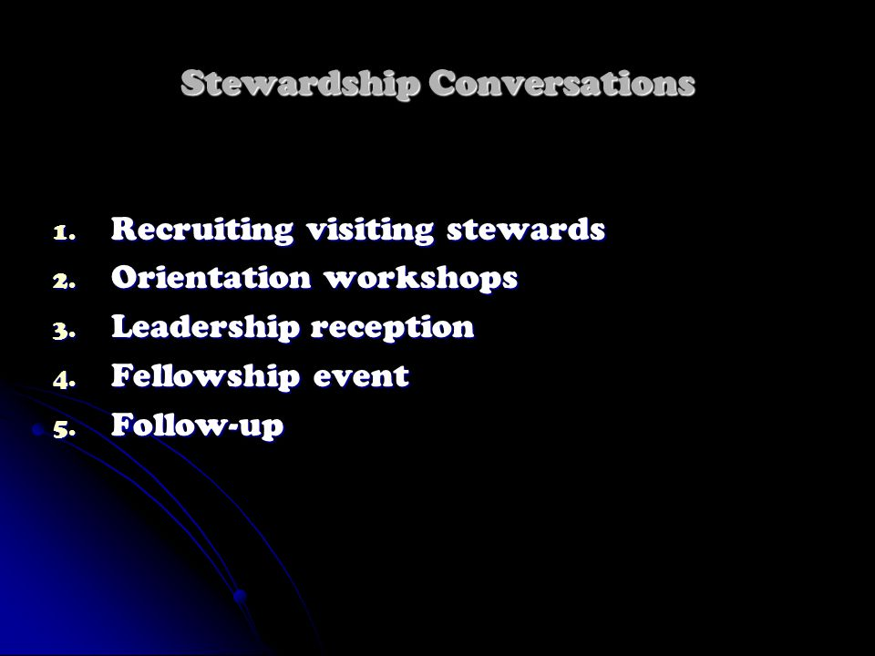 Stewardship Conversations 1. Recruiting visiting stewards 2. Orientation workshops 3. Leadership reception 4. Fellowship event 5. Follow-up
