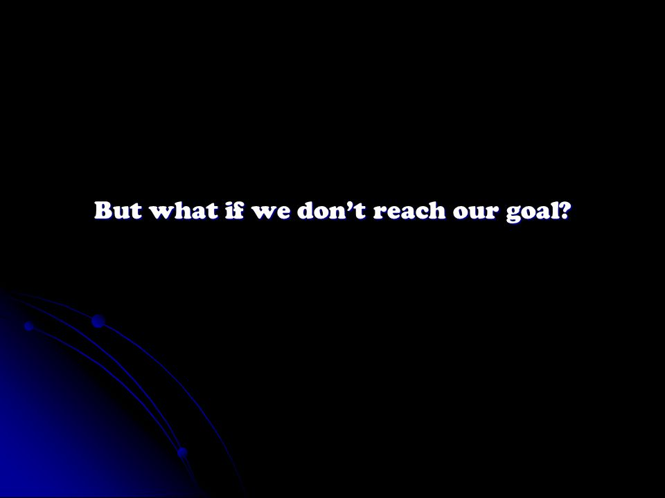 But what if we don't reach our goal?