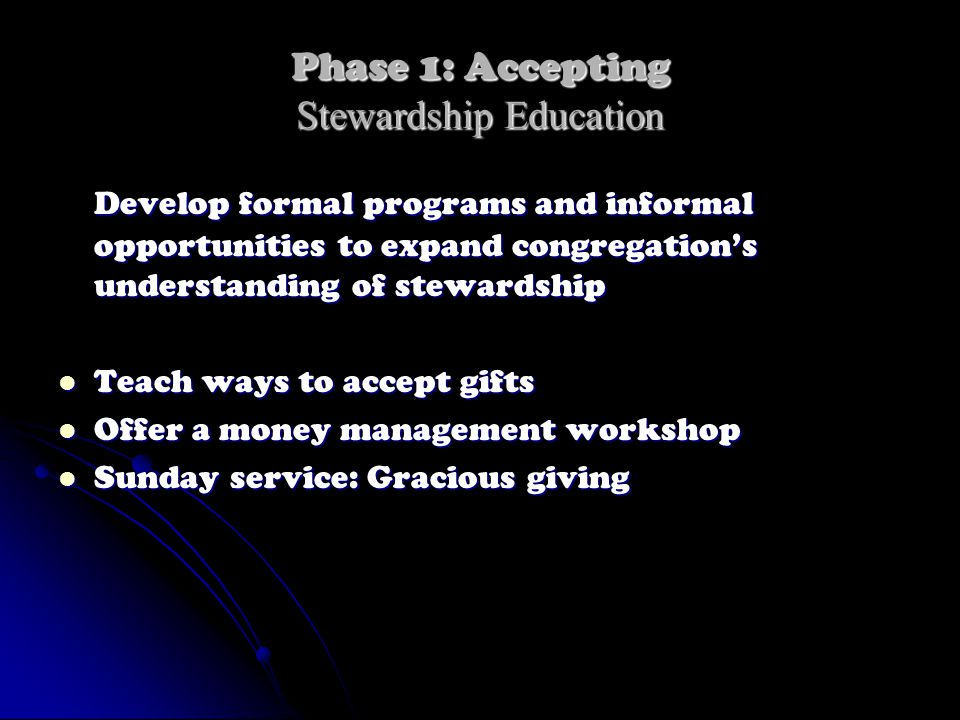 Phase 1: Accepting Stewardship Education Develop formal programs and informal opportunities to expand congregation's understanding of stewardship Teach ways to accept gifts Teach ways to accept gifts Offer a money management workshop Offer a money management workshop Sunday service: Gracious giving Sunday service: Gracious giving