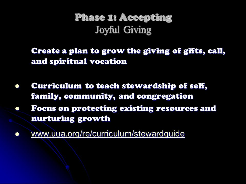 Phase 1: Accepting Joyful Giving Create a plan to grow the giving of gifts, call, and spiritual vocation Curriculum to teach stewardship of self, family, community, and congregation Curriculum to teach stewardship of self, family, community, and congregation Focus on protecting existing resources and nurturing growth Focus on protecting existing resources and nurturing growth www.uua.org/re/curriculum/stewardguide www.uua.org/re/curriculum/stewardguide www.uua.org/re/curriculum/stewardguide