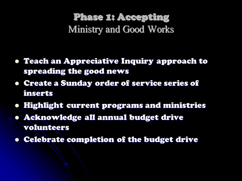 Phase 1: Accepting Ministry and Good Works Teach an Appreciative Inquiry approach to spreading the good news Teach an Appreciative Inquiry approach to spreading the good news Create a Sunday order of service series of inserts Create a Sunday order of service series of inserts Highlight current programs and ministries Highlight current programs and ministries Acknowledge all annual budget drive volunteers Acknowledge all annual budget drive volunteers Celebrate completion of the budget drive Celebrate completion of the budget drive
