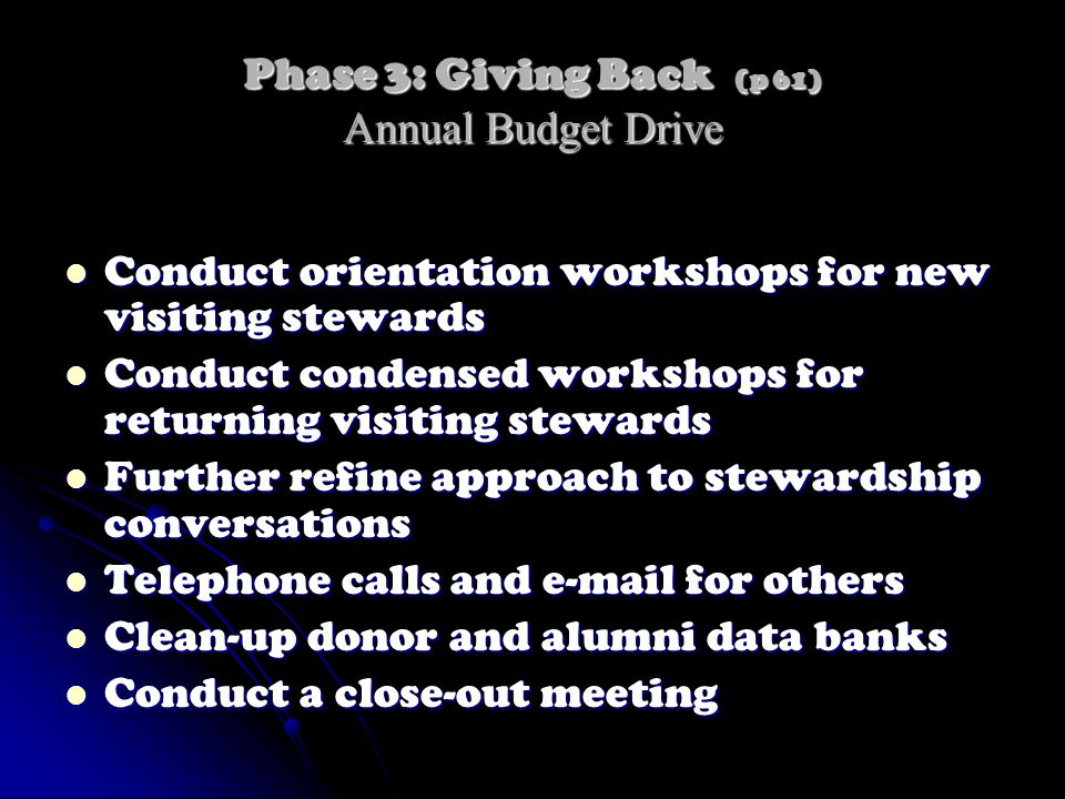 Phase 3: Giving Back (p 61) Annual Budget Drive Conduct orientation workshops for new visiting stewards Conduct orientation workshops for new visiting stewards Conduct condensed workshops for returning visiting stewards Conduct condensed workshops for returning visiting stewards Further refine approach to stewardship conversations Further refine approach to stewardship conversations Telephone calls and e-mail for others Telephone calls and e-mail for others Clean-up donor and alumni data banks Clean-up donor and alumni data banks Conduct a close-out meeting Conduct a close-out meeting