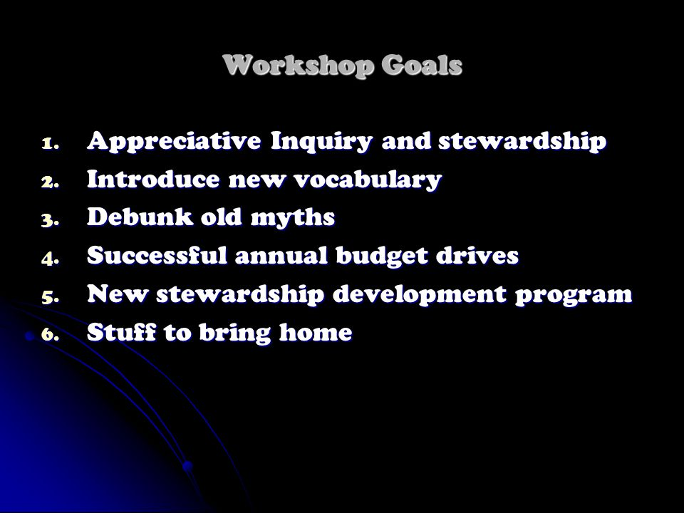 Workshop Goals 1. Appreciative Inquiry and stewardship 2. Introduce new vocabulary 3. Debunk old myths 4. Successful annual budget drives 5. New stewa