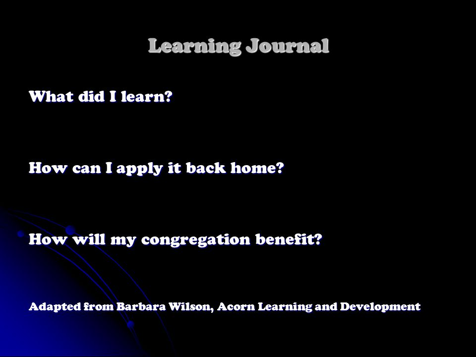 Learning Journal What did I learn? How can I apply it back home? How will my congregation benefit? Adapted from Barbara Wilson, Acorn Learning and Dev