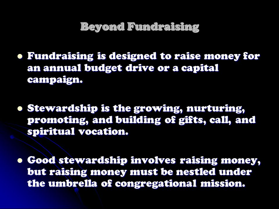 Beyond Fundraising Fundraising is designed to raise money for an annual budget drive or a capital campaign.