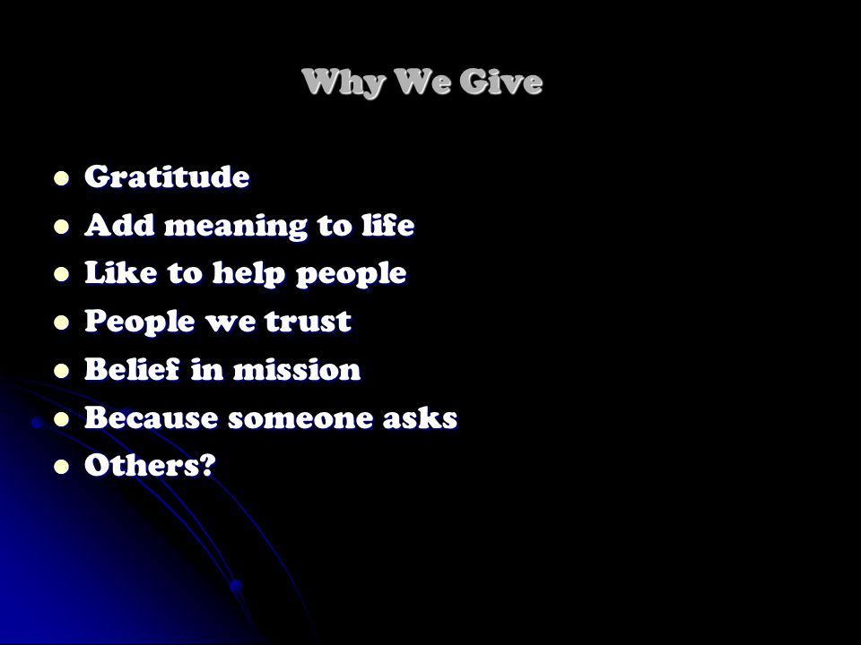 Why We Give Gratitude Gratitude Add meaning to life Add meaning to life Like to help people Like to help people People we trust People we trust Belief in mission Belief in mission Because someone asks Because someone asks Others.