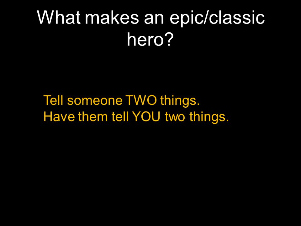 What makes an epic/classic hero? Tell someone TWO things. Have them tell YOU two things.