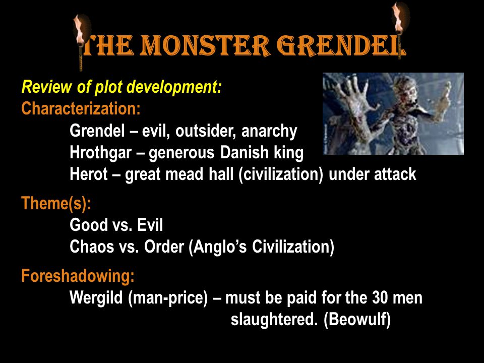 The Monster Grendel Review of plot development: Characterization: Grendel – evil, outsider, anarchy Hrothgar – generous Danish king Herot – great mead hall (civilization) under attack Theme(s): Good vs.