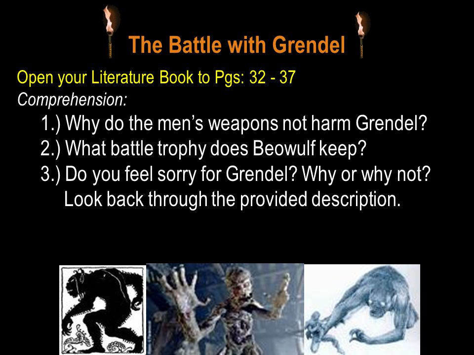 The Battle with Grendel Open your Literature Book to Pgs: 32 - 37 Comprehension: 1.) Why do the men's weapons not harm Grendel.