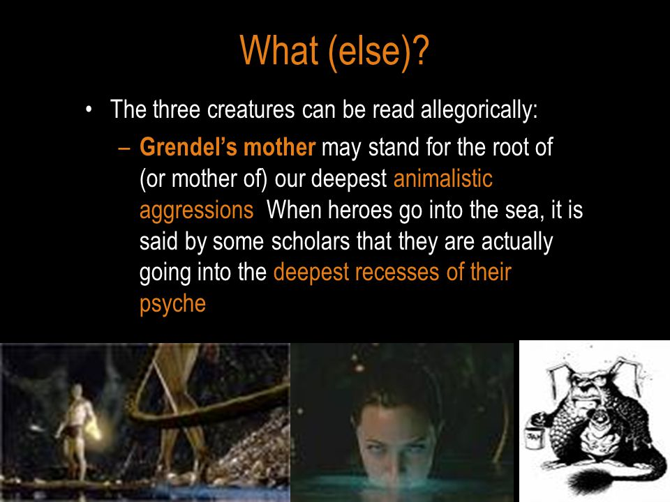 What (else)? The three creatures can be read allegorically: – Grendel's mother may stand for the root of (or mother of) our deepest animalistic aggres