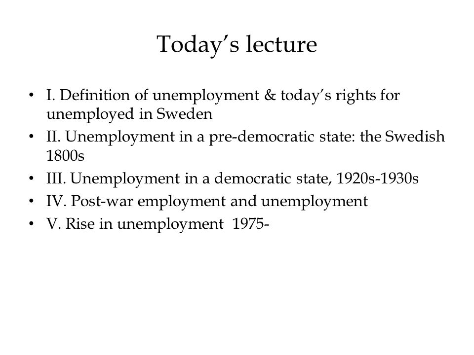Today's lecture I. Definition of unemployment & today's rights for unemployed in Sweden II.