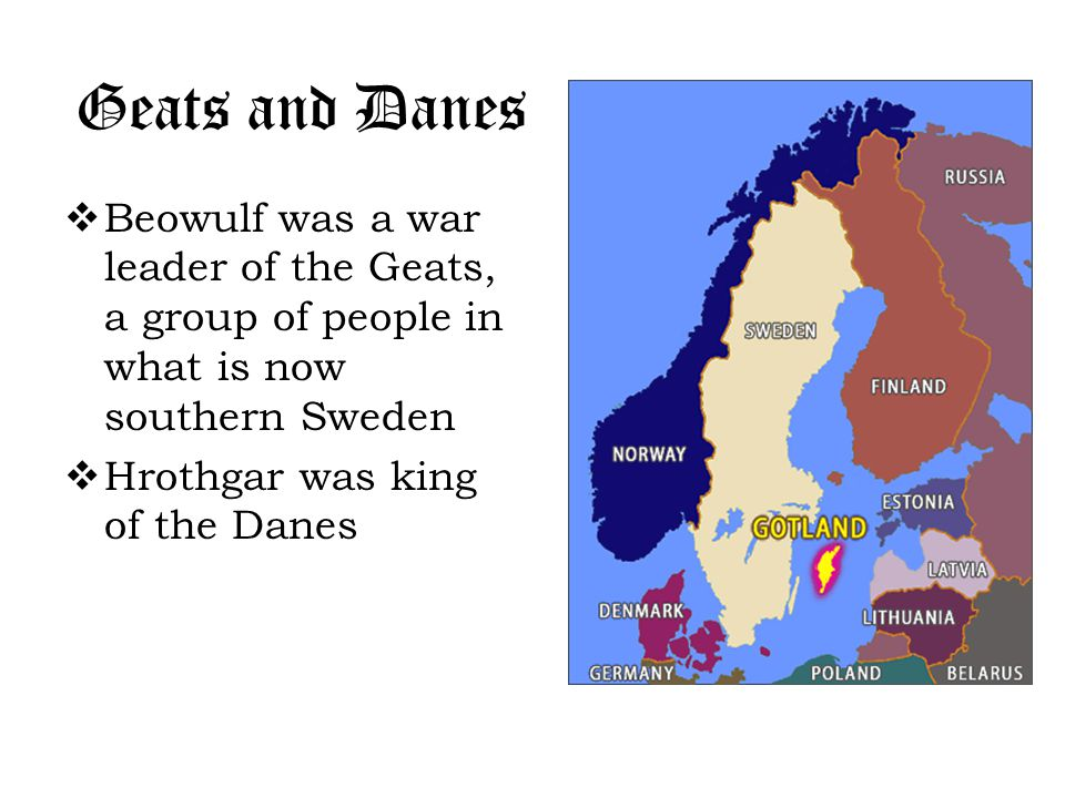 Geats and Danes  Beowulf was a war leader of the Geats, a group of people in what is now southern Sweden  Hrothgar was king of the Danes
