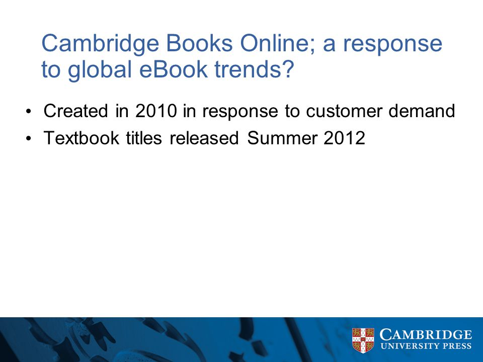 Cambridge Books Online; a response to global eBook trends? Created in 2010 in response to customer demand Textbook titles released Summer 2012