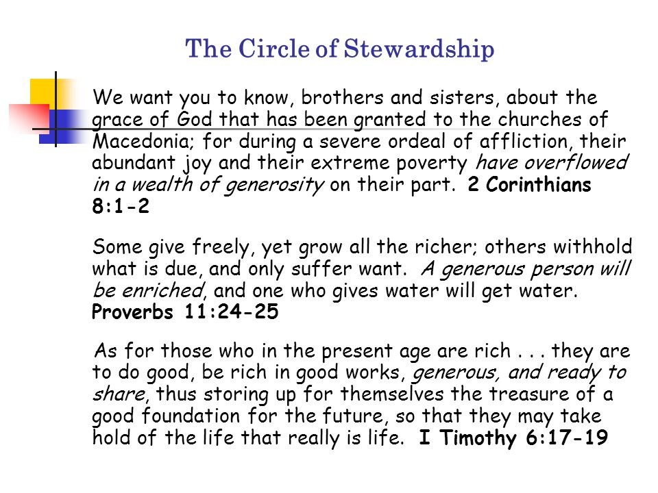 The Circle of Stewardship We want you to know, brothers and sisters, about the grace of God that has been granted to the churches of Macedonia; for during a severe ordeal of affliction, their abundant joy and their extreme poverty have overflowed in a wealth of generosity on their part.