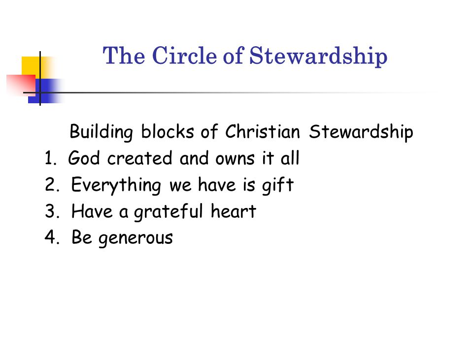 The Circle of Stewardship Building blocks of Christian Stewardship 1. God created and owns it all 2. Everything we have is gift 3. Have a grateful hea