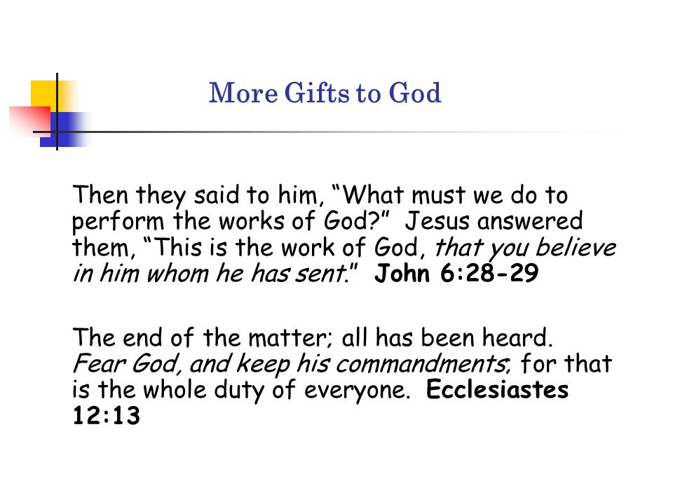 More Gifts to God Then they said to him, What must we do to perform the works of God? Jesus answered them, This is the work of God, that you believe in him whom he has sent. John 6:28-29 The end of the matter; all has been heard.