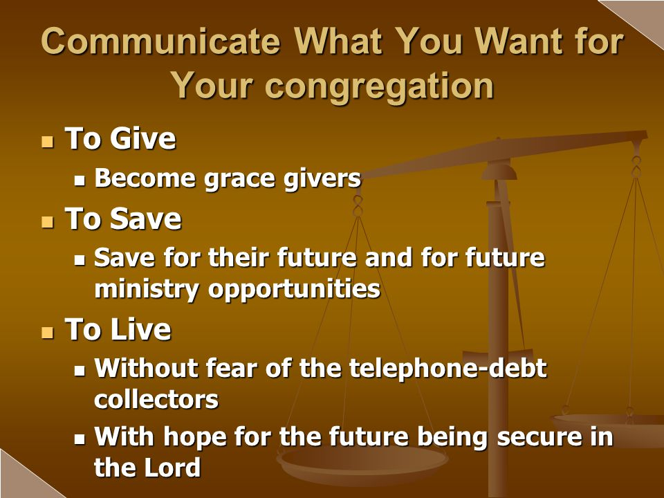 Communicate What You Want for Your congregation To Give To Give Become grace givers Become grace givers To Save To Save Save for their future and for future ministry opportunities Save for their future and for future ministry opportunities To Live To Live Without fear of the telephone-debt collectors Without fear of the telephone-debt collectors With hope for the future being secure in the Lord With hope for the future being secure in the Lord