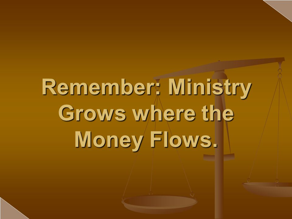 Remember: Ministry Grows where the Money Flows.