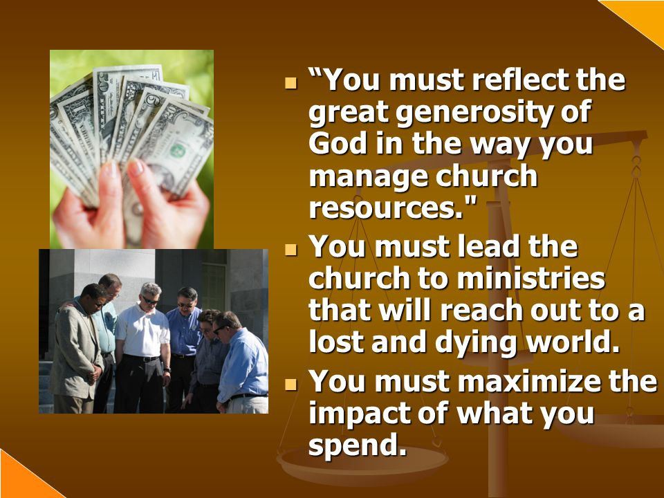 You must reflect the great generosity of God in the way you manage church resources. You must lead the church to ministries that will reach out to a lost and dying world.