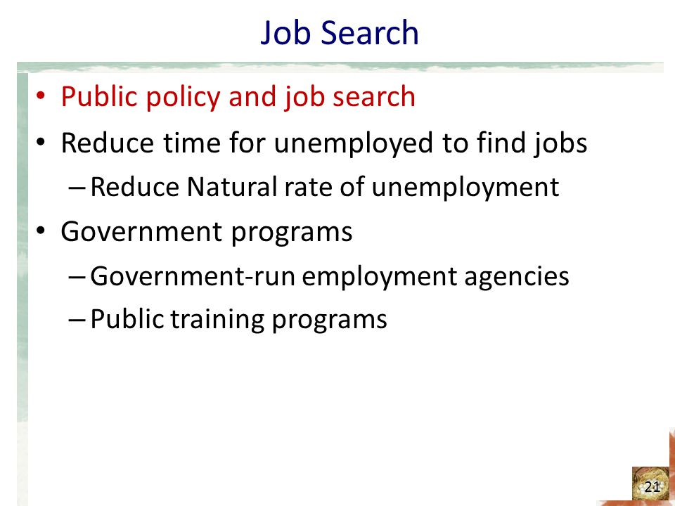 Job Search Public policy and job search Reduce time for unemployed to find jobs – Reduce Natural rate of unemployment Government programs – Government-run employment agencies – Public training programs 21