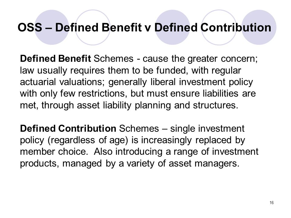 16 OSS – Defined Benefit v Defined Contribution Defined Benefit Schemes - cause the greater concern; law usually requires them to be funded, with regular actuarial valuations; generally liberal investment policy with only few restrictions, but must ensure liabilities are met, through asset liability planning and structures.