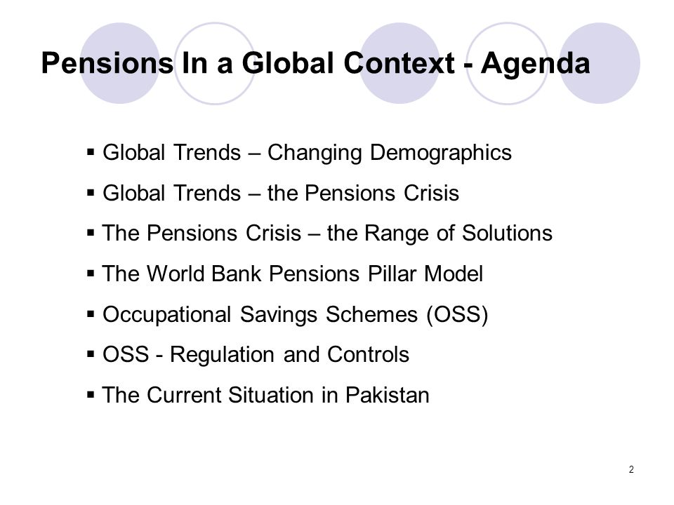 2 Pensions In a Global Context - Agenda  Global Trends – Changing Demographics  Global Trends – the Pensions Crisis  The Pensions Crisis – the Range of Solutions  The World Bank Pensions Pillar Model  Occupational Savings Schemes (OSS)  OSS - Regulation and Controls  The Current Situation in Pakistan