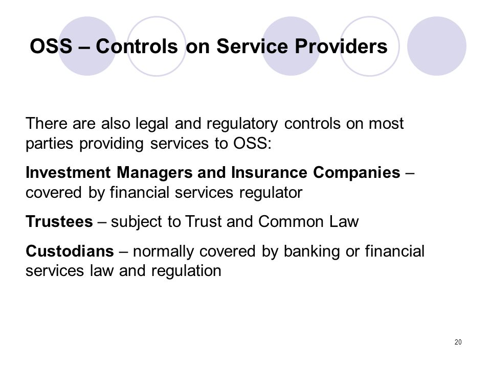 20 OSS – Controls on Service Providers There are also legal and regulatory controls on most parties providing services to OSS: Investment Managers and Insurance Companies – covered by financial services regulator Trustees – subject to Trust and Common Law Custodians – normally covered by banking or financial services law and regulation