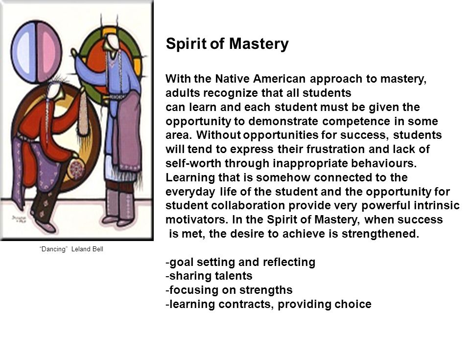 Dancing Leland Bell Spirit of Mastery With the Native American approach to mastery, adults recognize that all students can learn and each student must be given the opportunity to demonstrate competence in some area.
