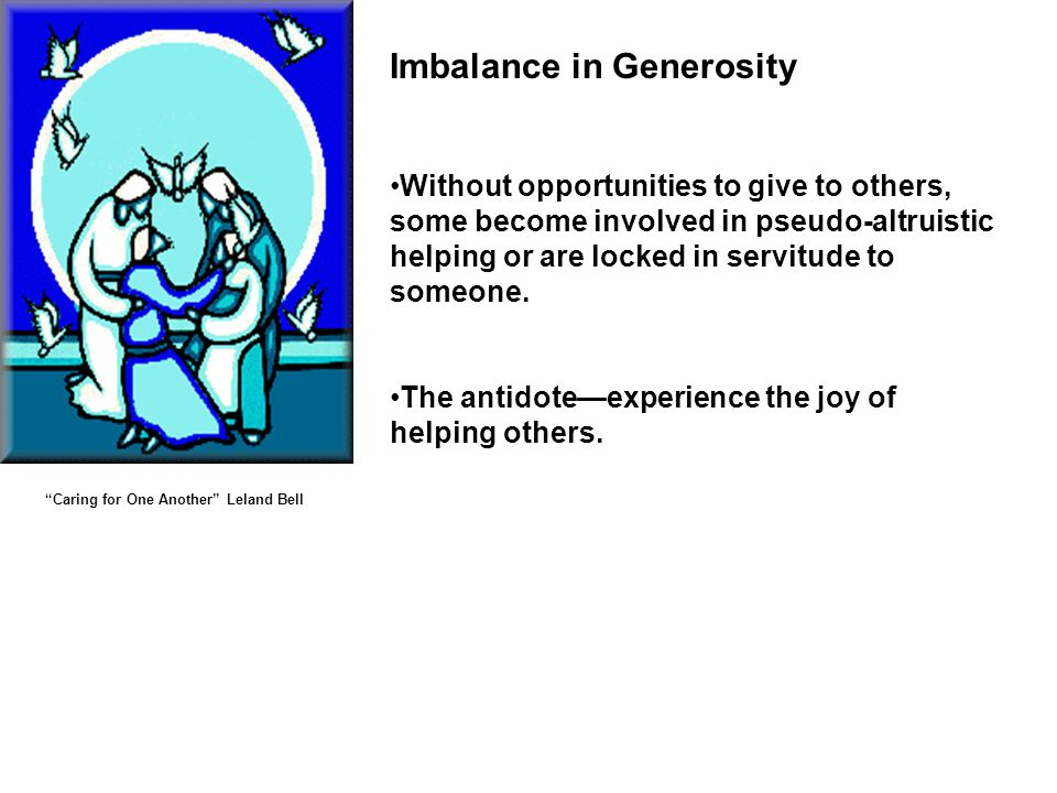 Imbalance in Generosity Without opportunities to give to others, some become involved in pseudo-altruistic helping or are locked in servitude to someone.
