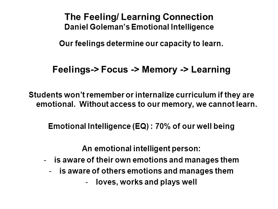 The Feeling/ Learning Connection Daniel Goleman's Emotional Intelligence Our feelings determine our capacity to learn.