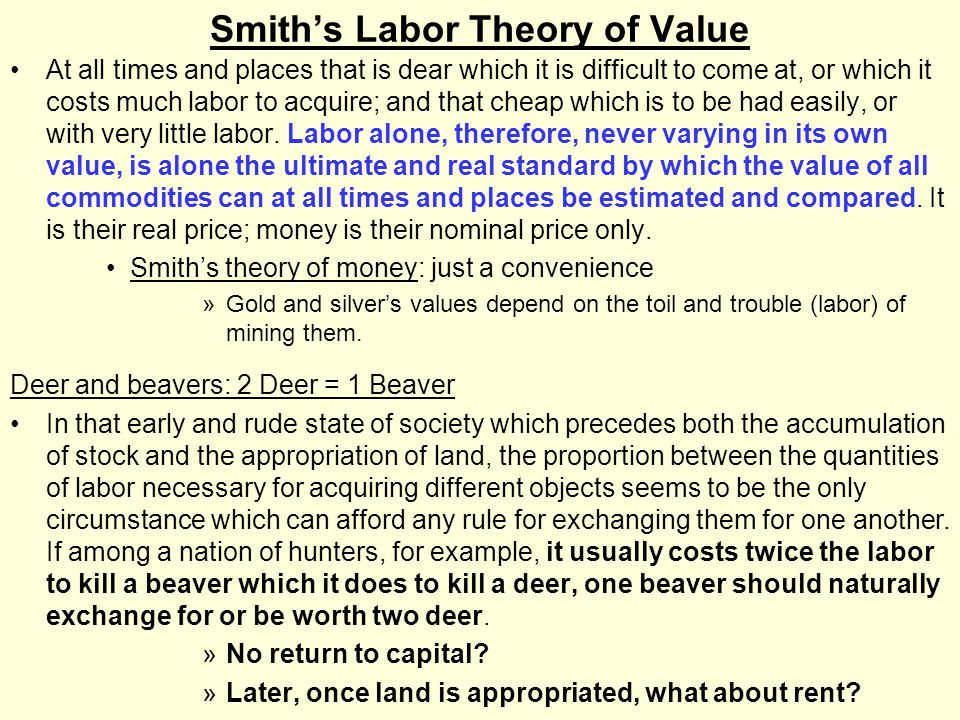 Smith's Labor Theory of Value At all times and places that is dear which it is difficult to come at, or which it costs much labor to acquire; and that cheap which is to be had easily, or with very little labor.