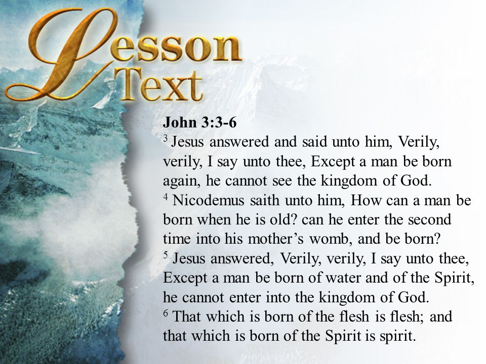 John 3:3-6 3 Jesus answered and said unto him, Verily, verily, I say unto thee, Except a man be born again, he cannot see the kingdom of God.